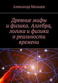 Александр Мальцев -Древние мифы ифизика. Алгебра, логика ифизика ореальности времени