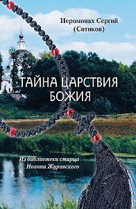 Иеромонах Сергий (Ситиков) -Тайна Царствия Божия, или Забытый путь истинного Богопознания
