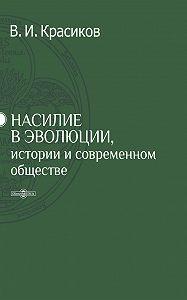 Владимир Красиков - Насилие в эволюции, истории и современном обществе
