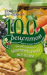 Ирина Вечерская -100 рецептов при заболеваниях щитовидной железы. Вкусно, полезно, душевно, целебно