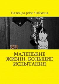 Надежда Ptisa Чайкина -Маленькие жизни. Большие испытания