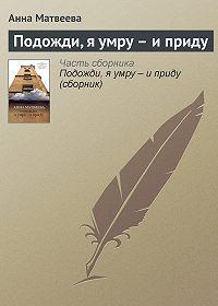 Анна Матвеева - Подожди, я умру – и приду