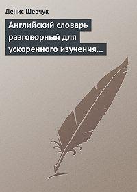 Денис Шевчук - Английский словарь разговорный для ускоренного изучения английского языка. Часть 2 (2000 слов)