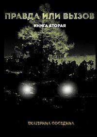 Екатерина Соседина - Правда или Вызов. Книга вторая