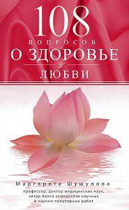 Маргарита Шушунова -108 вопросов о здоровье и любви