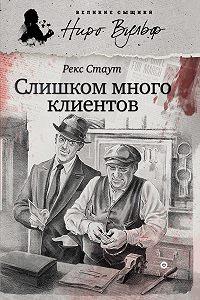 Рекс Стаут - Слишком много клиентов (сборник)