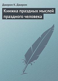 Джером К. Джером - Книжка праздных мыслей праздного человека