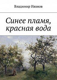 Владимир Иванов -Синее пламя, красная вода