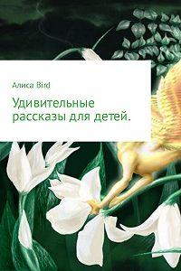 Алиса Bird -Удивительные рассказы для детей