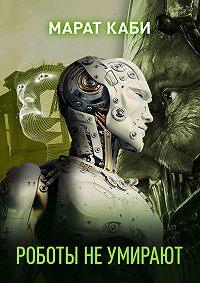Марат Каби -Роботы не умирают (сборник)
