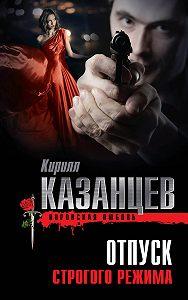 Кирилл Казанцев -Отпуск строгого режима