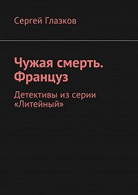 Сергей Глазков -Чужая смерть. Француз. Детективы изсерии «Литейный»