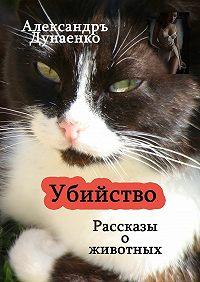 Александръ Дунаенко -Убийство. Рассказы оживотных
