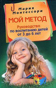 Мария Монтессори -Мой метод. Руководство по воспитанию детей от 3 до 6 лет