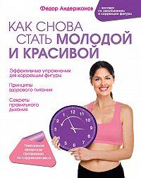 Федор Андержанов -Как снова стать молодой и красивой. Уникальная система омоложения для тех, кому ЗА