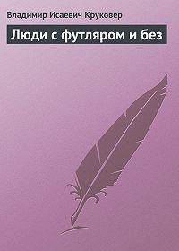 Владимир Исаевич Круковер -Люди с футляром и без