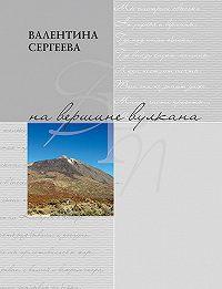 Валентина Сергеева - На вершине вулкана. Стихотворения (сборник)