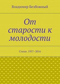 Владимир Безбожный -От старости к молодости. Стихи. 1957–2016