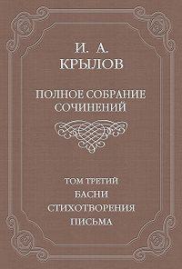 Иван Крылов -Полное собрание сочинений. Том 3. Басни, стихотворения, письма