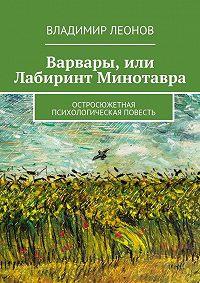 Владимир Леонов - Варвары, или Лабиринт Минотавра. Остросюжетная психологическая повесть
