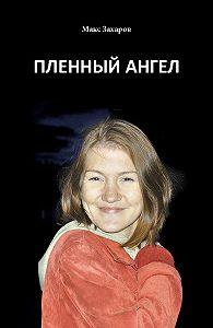 Максим Валентинович Васильев -Пленный Ангел