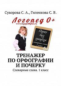 С. Гиленкова -Тренажер по орфографии и почерку. Словарные слова. 1класс