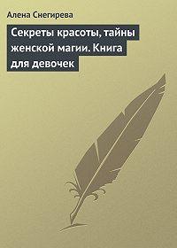 Алена Снегирева - Секреты красоты, тайны женской магии. Книга для девочек