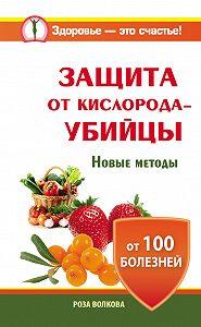 Роза Волкова -Защита от кислорода-убийцы. Новые методы от 100 болезней