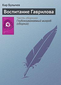Кир Булычев - Воспитание Гаврилова