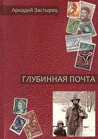 Аркадий Застырец - Глубинная почта