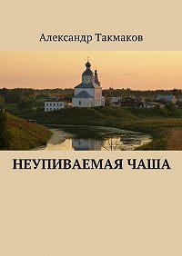Александр Такмаков - Неупиваемаячаша