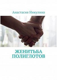 Анастасия Никулина -Женитьба полиглотов