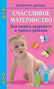 М. А. Малахова - Счастливое материнство. Как родить здорового и умного ребенка
