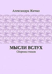 Александра Жичко -Мысли вслух. Сборник стихов