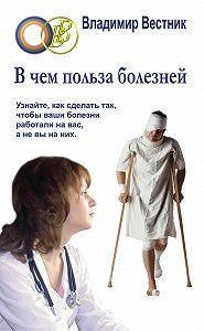 Владимир Вестник - В чем польза болезней