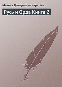 Михаил Каратеев -Русь и Орда Книга 2