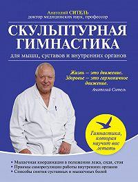 Анатолий Ситель -Скульптурная гимнастика для мышц, суставов и внутренних органов