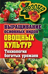 Елена Шкитина -Выращивание основных видов овощных культур. Технология богатых урожаев