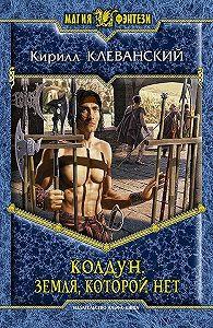 Кирилл Сергеевич Клеванский -Колдун. Земля,которой нет