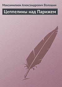 Максимилиан Александрович Волошин - Цеппелины над Парижем