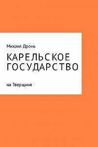 Михаил Дронь -Карельское государство на Тверщине