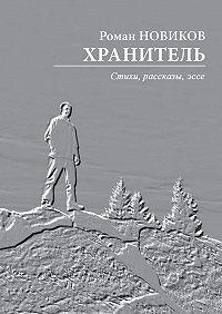 Роман Новиков -Хранитель. Стихи, рассказы,эссе