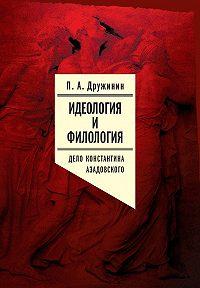 Петр Дружинин -Идеология и филология. Т. 3. Дело Константина Азадовского. Документальное исследование
