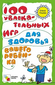 Елена Ульева - 100 увлекательных игр для здоровья вашего ребёнка