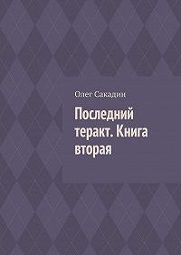 Олег Сакадин -Последний теракт. Книга вторая