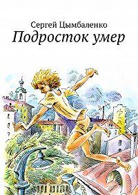 Сергей Цымбаленко -Подросток умер