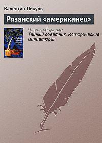 Валентин Пикуль -Рязанский «американец»