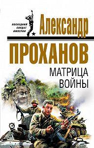 Александр Проханов -Матрица войны