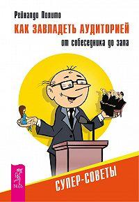 Рейналдо Полито -Как завладеть аудиторией от собеседника до зала. Супер-советы