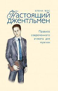 Елена Вос - Настоящий джентльмен. Правила современного этикета для мужчин